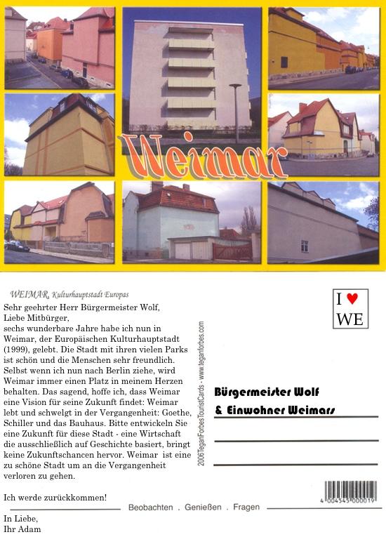Sehr geehrter Herr Bürgermeister Wolf,  Liebe Mitbürger,  sechs wunderbare Jahre habe ich nun in Weimar, der Europäischen Kulturhauptstadt (1999), gelebt. Die Stadt mit ihren vielen Parks ist schön und die Menschen sehr freundlich. Selbst wenn ich nun nach Berlin ziehe, wird Weimar immer einen Platz in meinem Herzen behalten. Das sagend, hoffe ich, dass Weimar eine Vision für seine Zukunft findet: Weimar lebt und schwelgt in der Vergangenheit: Goethe, Schiller und das Bauhaus. Bitte entwickeln Sie eine Zukunft für diese Stadt - eine Wirtschaft die ausschließlich auf Geschichte basiert, bringt keine Zukunftschancen hervor. Weimar  ist eine zu schöne Stadt um an die Vergangenheit verloren zu gehen.  Ich werde zurückkommen! In Liebe, Ihr Adam